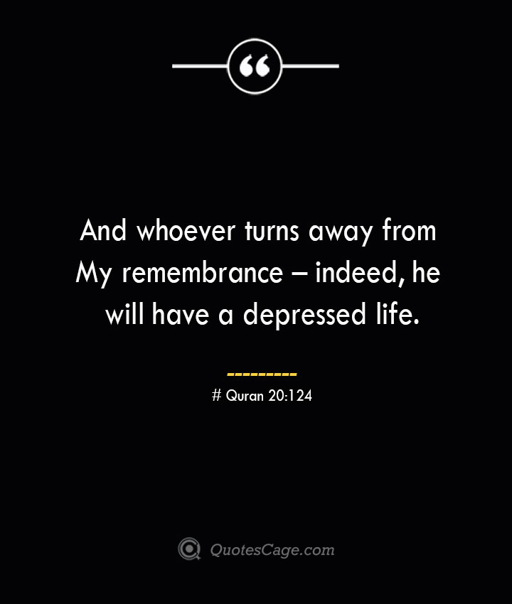 And whoever turns away from My remembrance – indeed he will have a depressed life.— Quran 20124