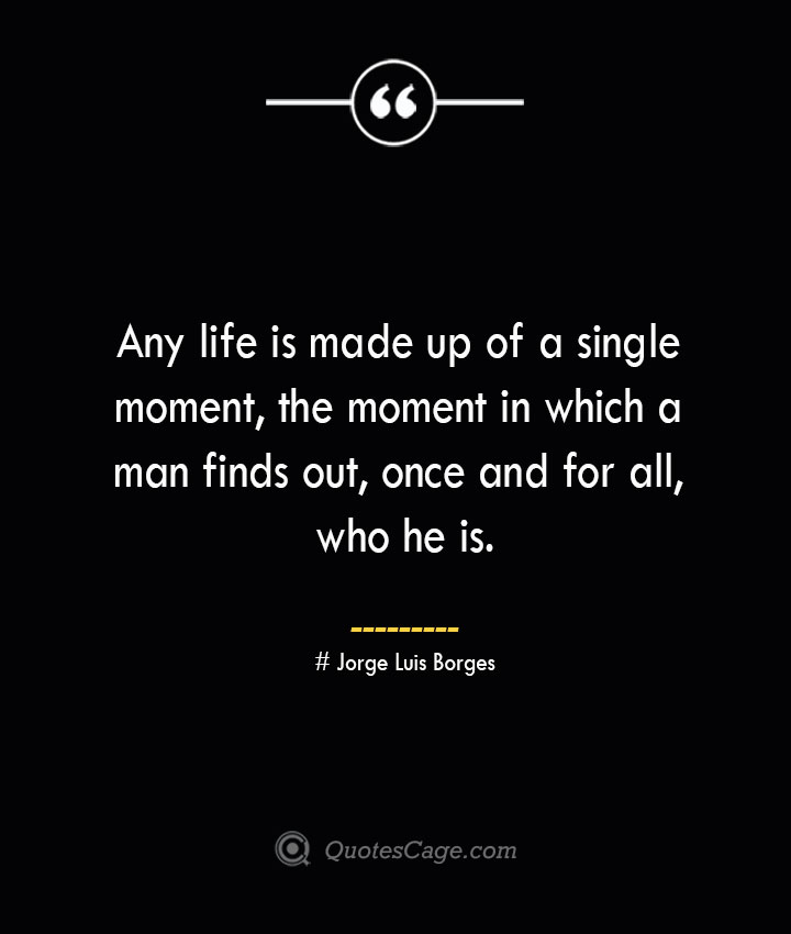 Any life is made up of a single moment the moment in which a man finds out once and for all who he is.— Jorge Luis Borges