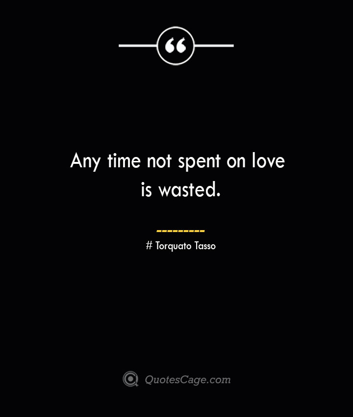 Any time not spent on love is wasted.— Torquato Tasso