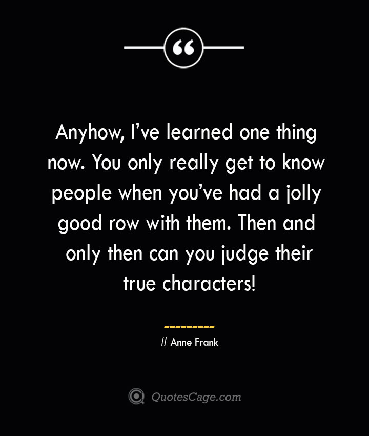 Anyhow Ive learned one thing now. You only really get to know people when youve had a jolly good row with them. Then and only then can you judge their true characters— Anne Frank