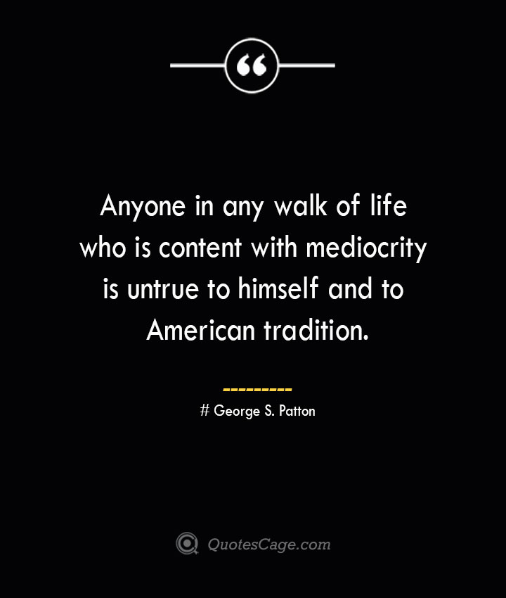 Anyone in any walk of life who is content with mediocrity is untrue to himself and to American tradition.— George S. Patton