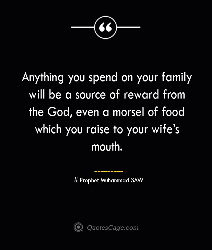 Anything you spend on your family will be a source of reward from the God even a morsel of food which you raise to your wifes mouth. — Prophet Muhammad SAW