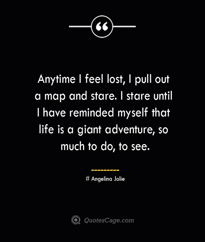 Anytime I feel lost I pull out a map and stare. I stare until I have reminded myself that life is a giant adventure so much to do to see.— Angelina Jolie