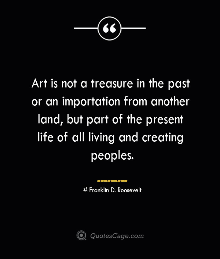 Art is not a treasure in the past or an importation from another land but part of the present life of all living and creating peoples.— Franklin D. Roosevelt