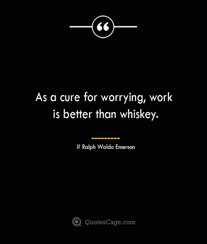 As a cure for worrying work is better than whiskey.— Ralph Waldo Emerson