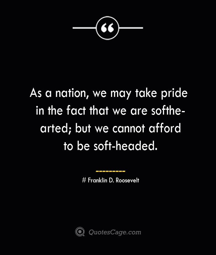 As a nation we may take pride in the fact that we are softhearted but we cannot afford to be soft headed.— Franklin D. Roosevelt