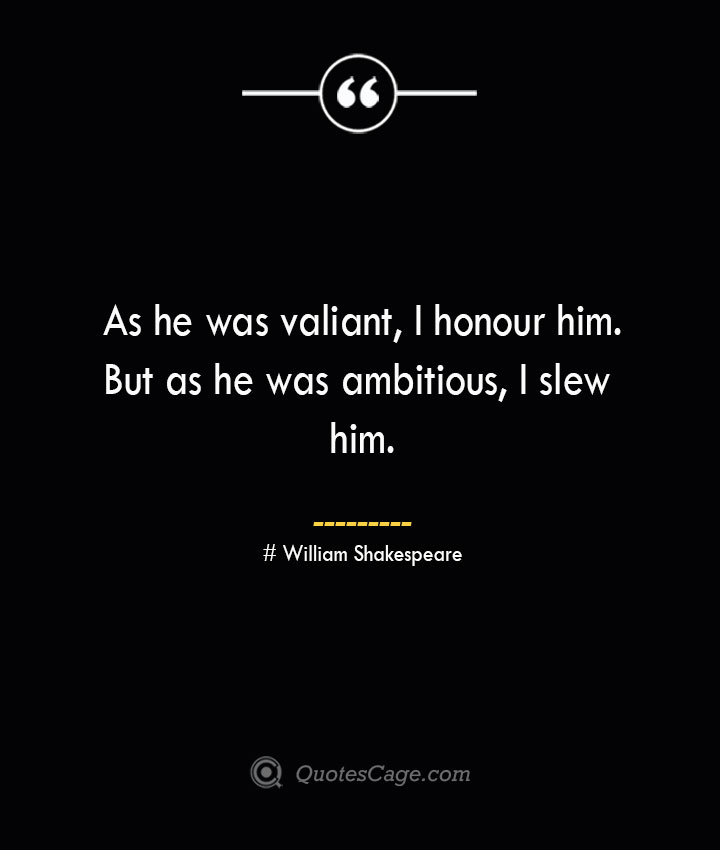 As he was valiant I honour him.But as he was ambitious I slew him. William Shakespeare 1