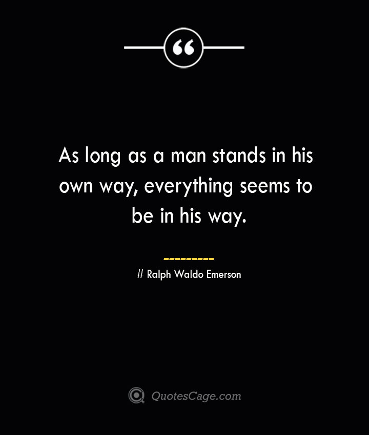 As long as a man stands in his own way everything seems to be in his way.— Ralph Waldo Emerson