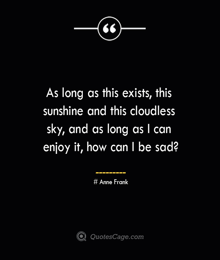 As long as this exists this sunshine and this cloudless sky and as long as I can enjoy it how can I be sad— Anne Frank