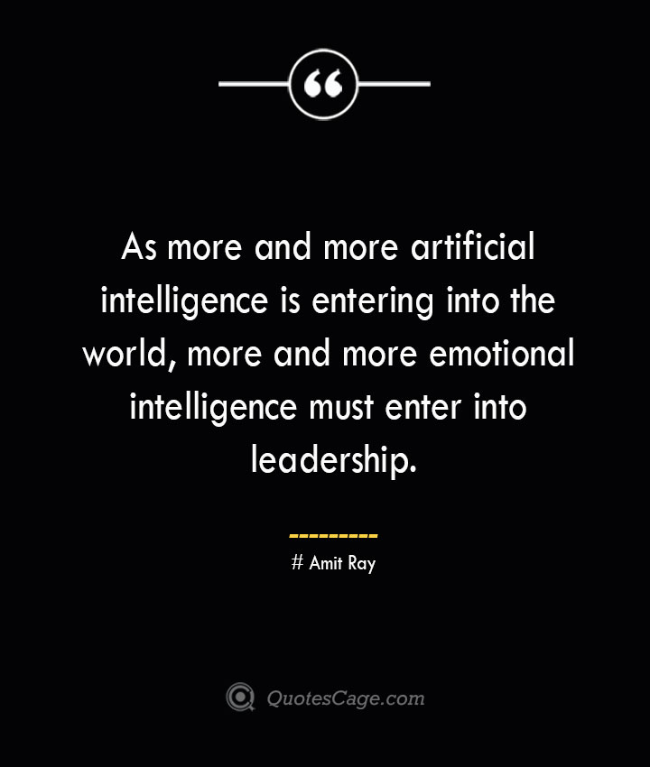 As more and more artificial intelligence is entering into the world more and more emotional intelligence must enter into leadership.— Amit Ray