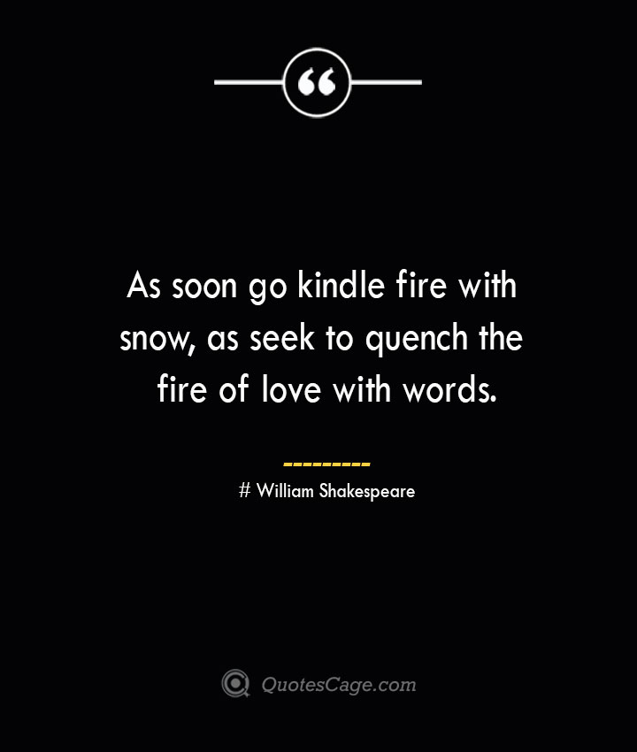 As soon go kindle fire with snow as seek to quench the fire of love with words. William Shakespeare