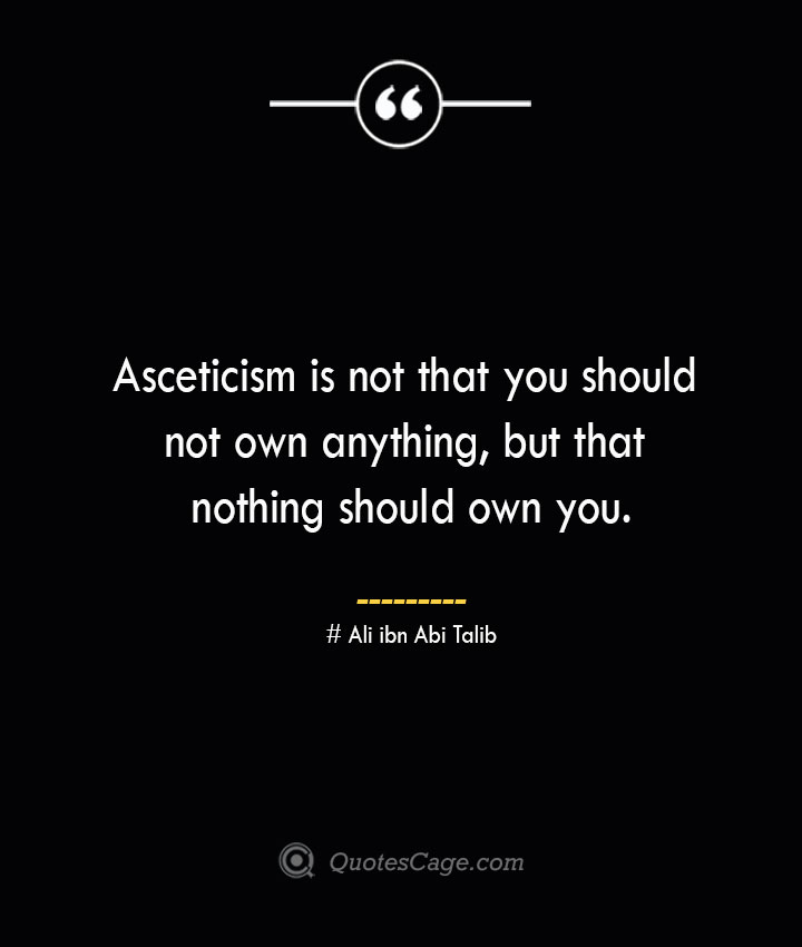 Asceticism is not that you should not own anything but that nothing should own you.— Ali ibn Abi Talib
