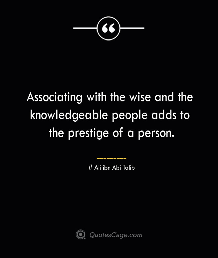 Associating with the wise and the knowledgeable people adds to the prestige of a person.— Ali ibn Abi Talib