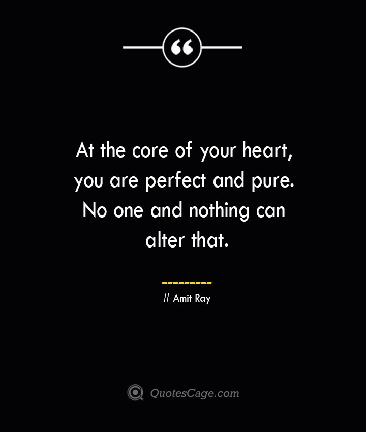 At the core of your heart you are perfect and pure. No one and nothing can alter that. — Amit Ray