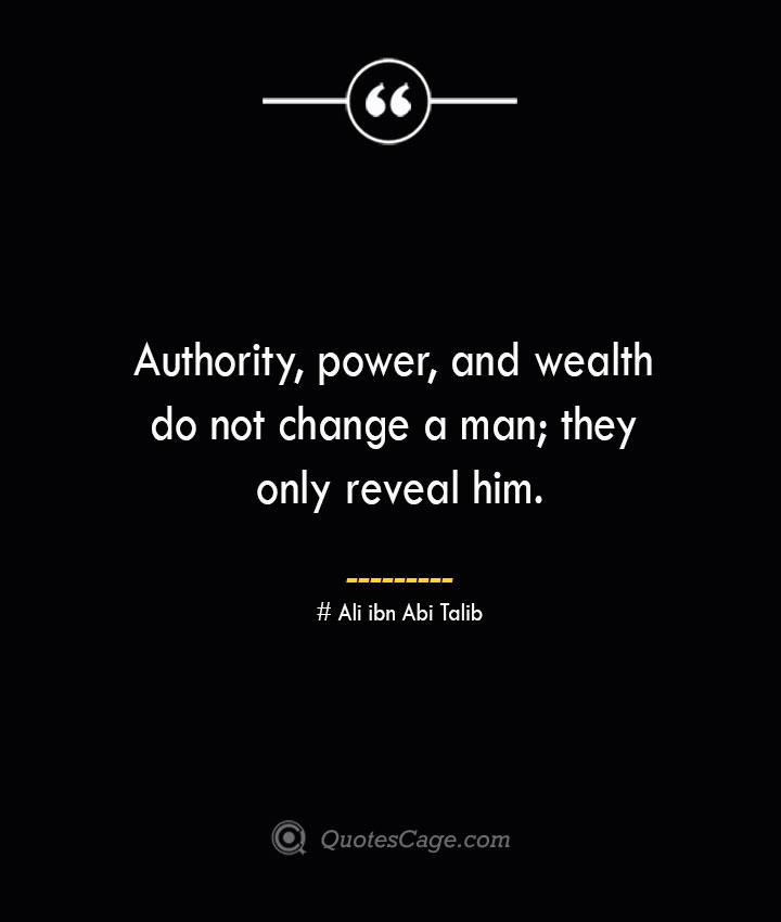 Authority power and wealth do not change a man they only reveal him.— Ali ibn Abi Talib