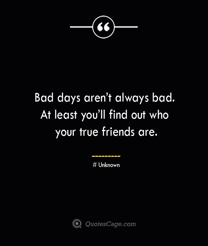 Bad days arent always bad. At least youll find out who your true friends are.— Unknown