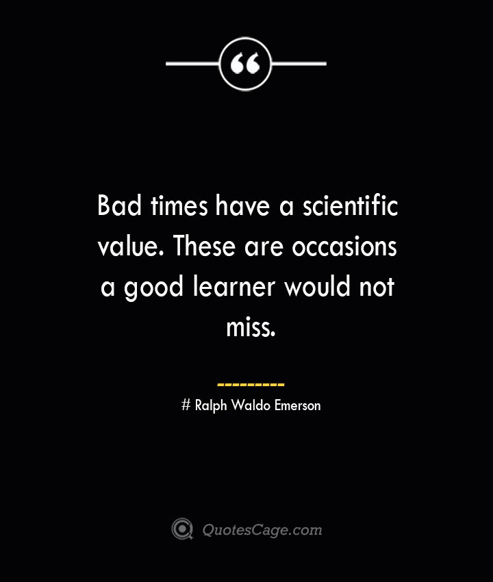 Bad times have a scientific value. These are occasions a good learner would not miss.— Ralph Waldo Emerson