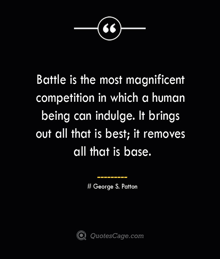 Battle is the most magnificent competition in which a human being can indulge. It brings out all that is best it removes all that is base.— George S. Patton