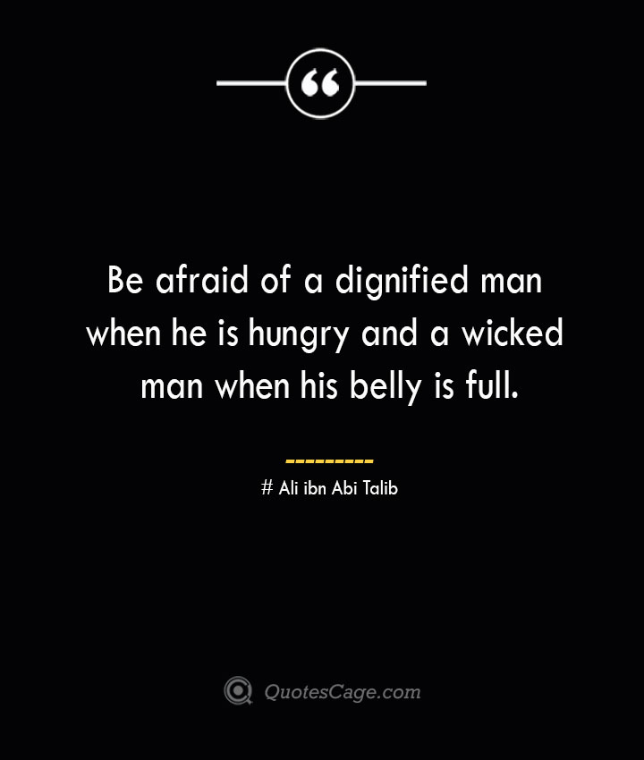 Be afraid of a dignified man when he is hungry and a wicked man when his belly is full.— Ali ibn Abi Talib
