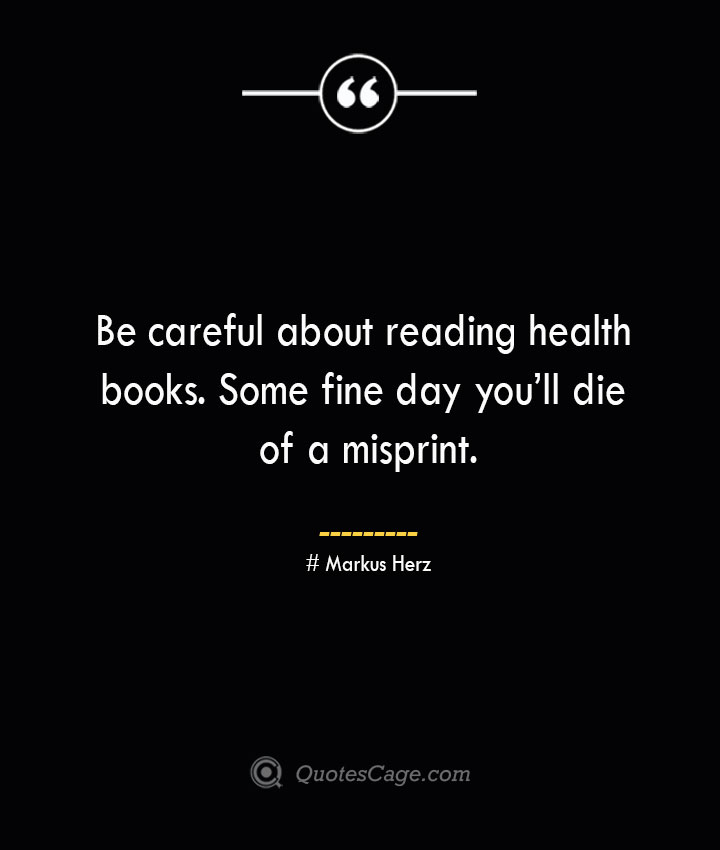 Be careful about reading health books. Some fine day youll die of a misprint.— Markus Herz
