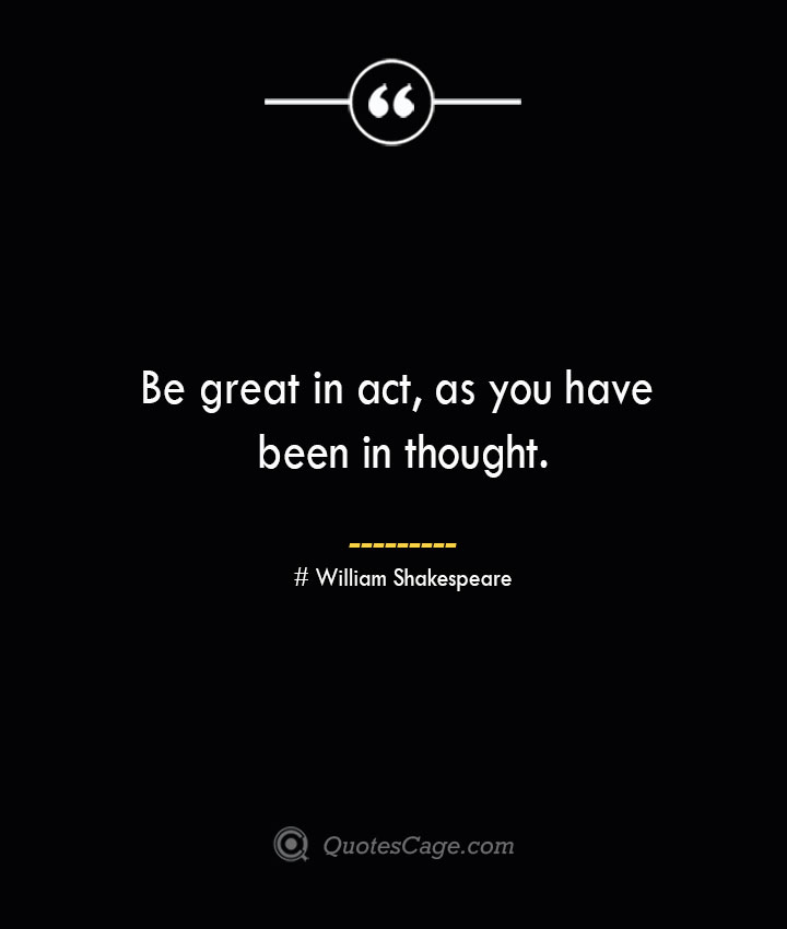 Be great in act as you have been in thought. William Shakespeare