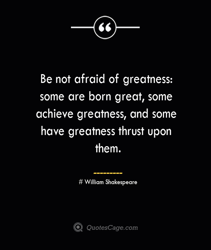 Be not afraid of greatness some are born great some achieve greatness and some have greatness thrust upon them. William Shakespeare