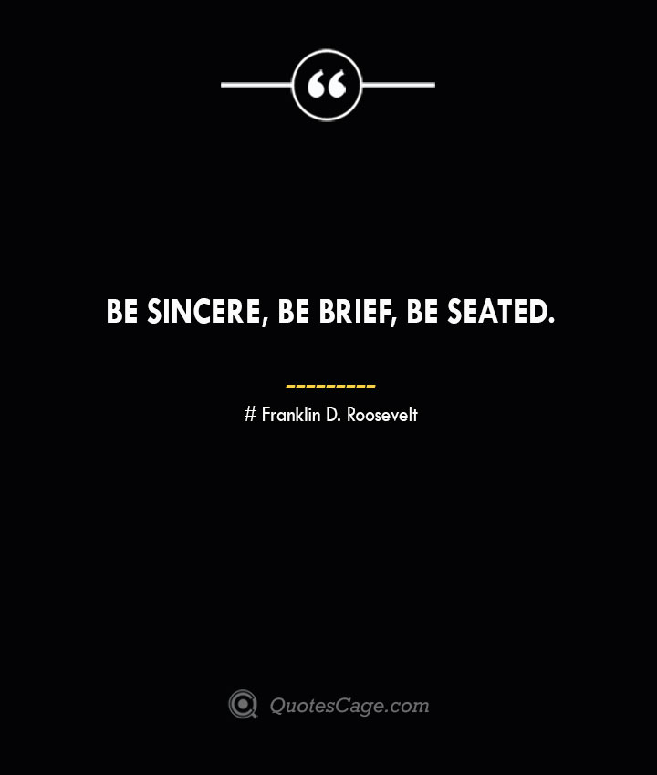 Be sincere be brief be seated.— Franklin D. Roosevelt