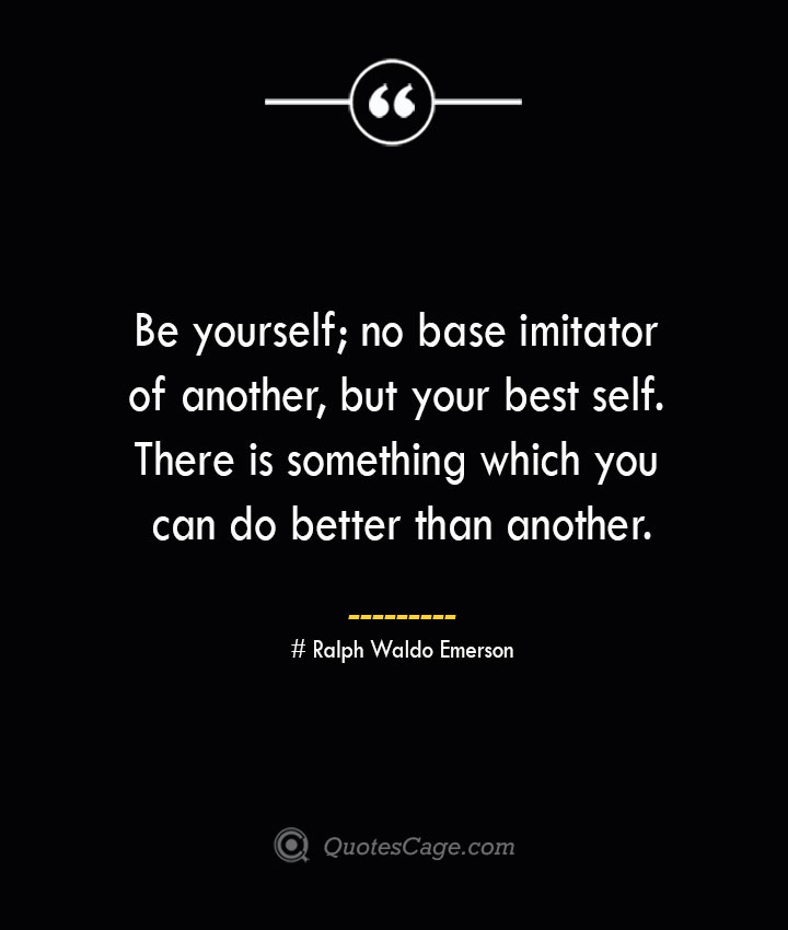 Be yourself no base imitator of another but your best self. There is something which you can do better than another.— Ralph Waldo Emerson