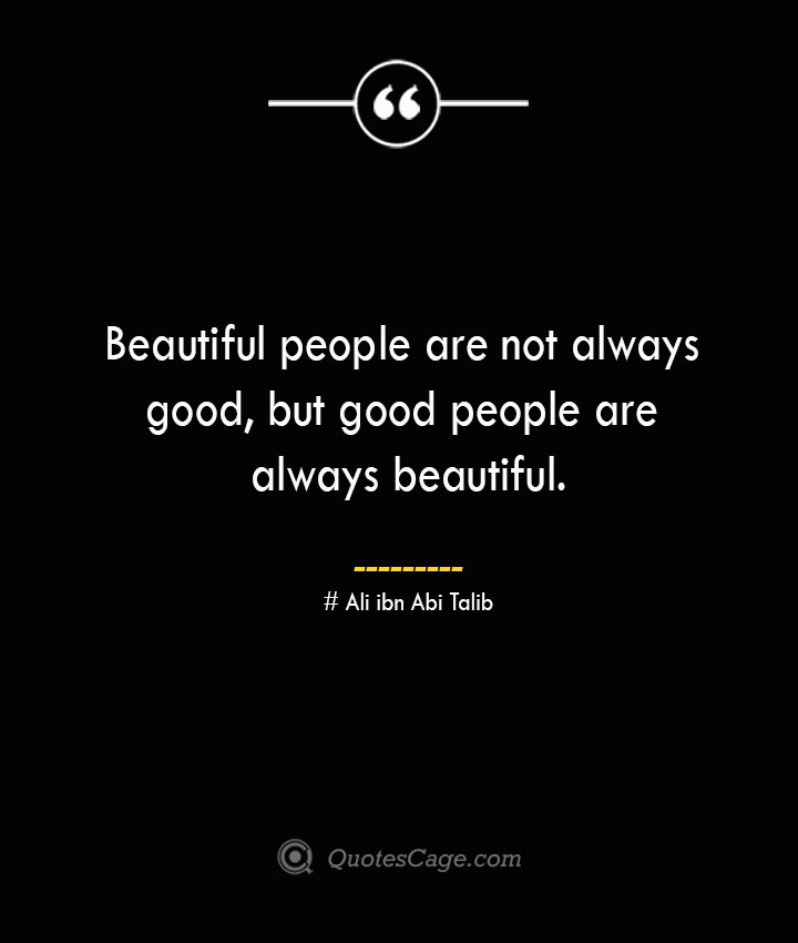 Beautiful people are not always good but good people are always beautiful.— Ali ibn Abi Talib