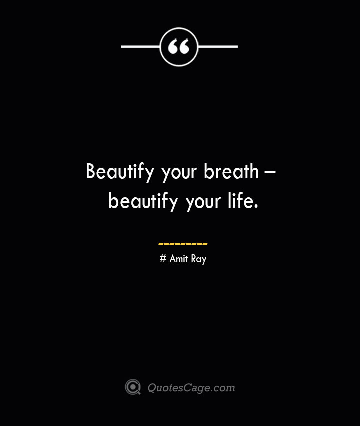 Beautify your breath – beautify your life.— Amit Ray