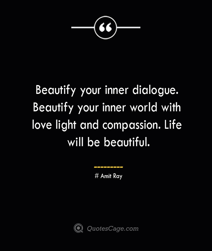 Beautify your inner dialogue. Beautify your inner world with love light and compassion. Life will be beautiful.— Amit Ray