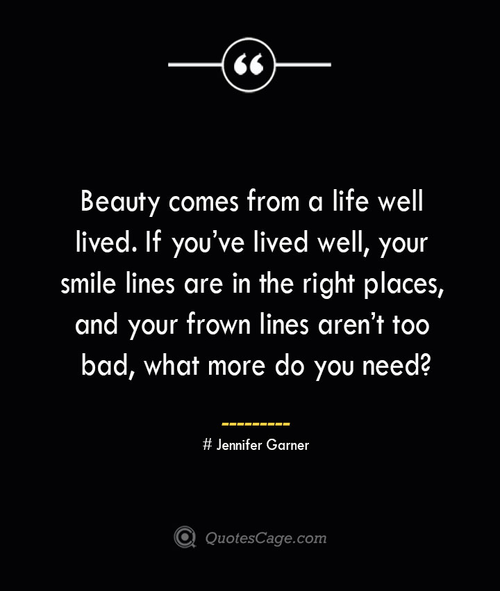 Beauty comes from a life well lived. If youve lived well your smile lines are in the right places and your frown lines arent too bad what more do you need— Jennifer Garner