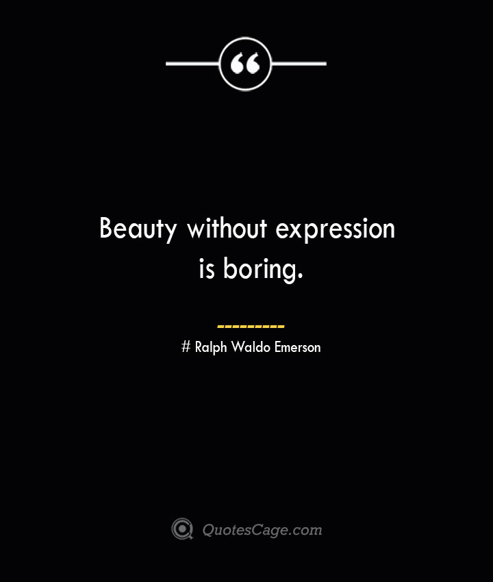 Beauty without expression is boring.— Ralph Waldo Emerson 1