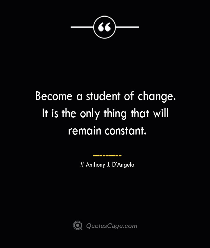 Become a student of change. It is the only thing that will remain constant.— Anthony J. DAngelo