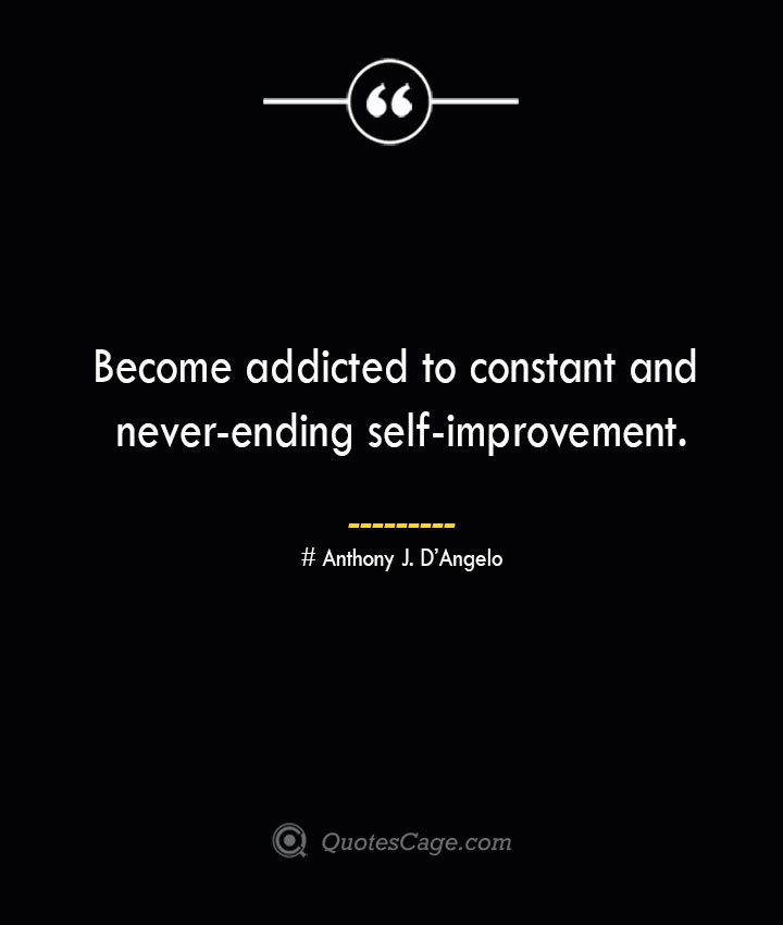 Become addicted to constant and never ending self improvement.— Anthony J. DAngelo