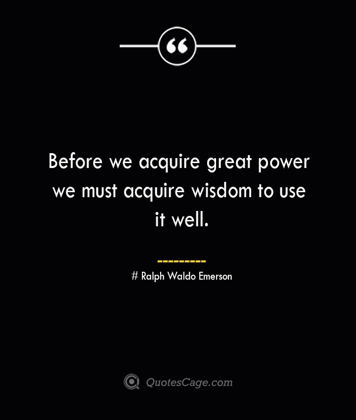 Before we acquire great power we must acquire wisdom to use it well.— Ralph Waldo Emerson