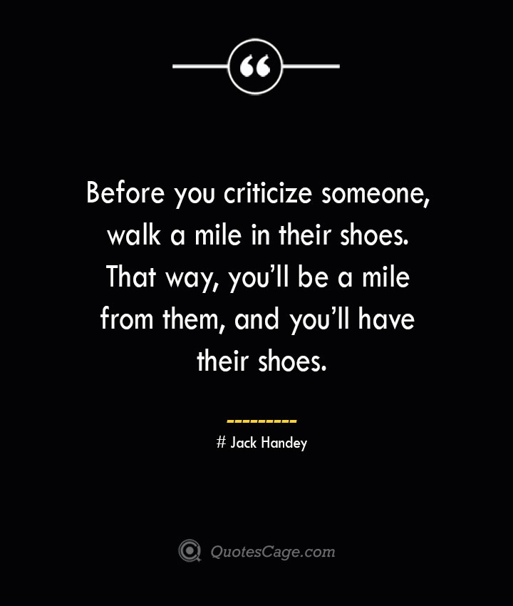 Before you criticize someone walk a mile in their shoes. That way youll be a mile from them and youll have their shoes.— Jack Handey