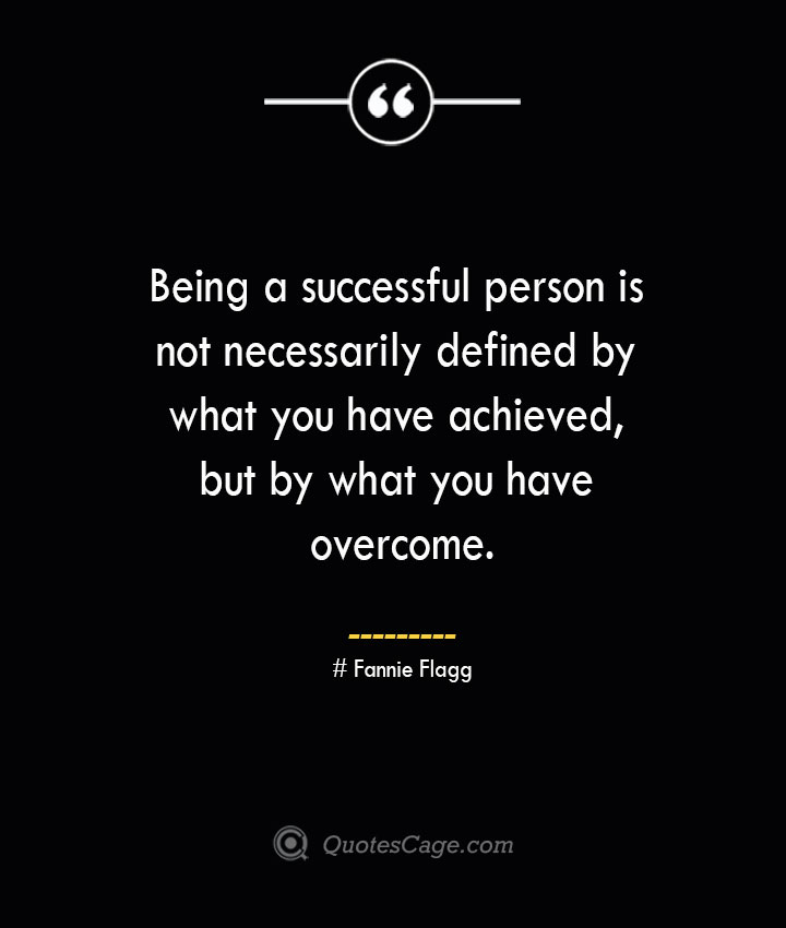 Being a successful person is not necessarily defined by what you have achieved but by what you have overcome.— Fannie Flagg