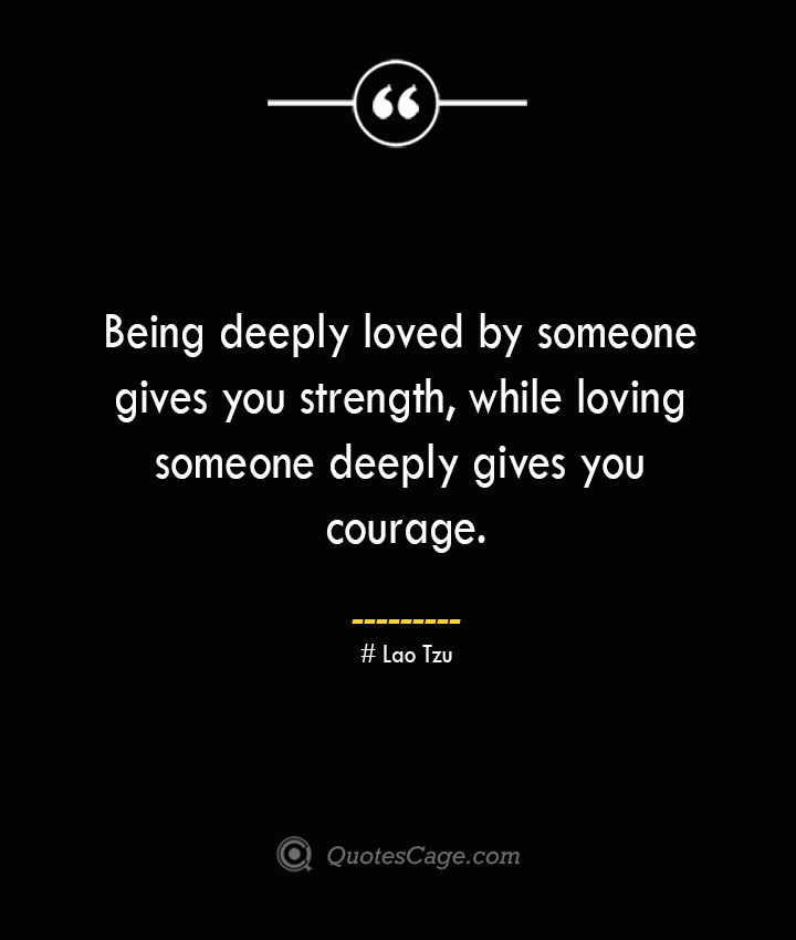 Being deeply loved by someone gives you strength while loving someone deeply gives you courage.— Lao Tzu