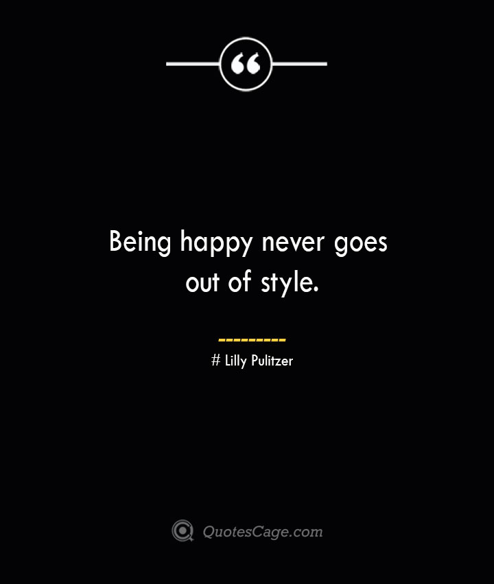 Being happy never goes out of style.— Lilly Pulitzer