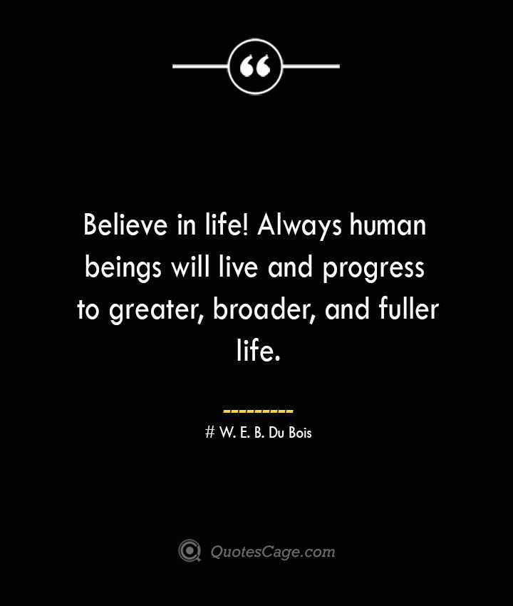 Believe in life Always human beings will live and progress to greater broader and fuller life.— W. E. B. Du Bois