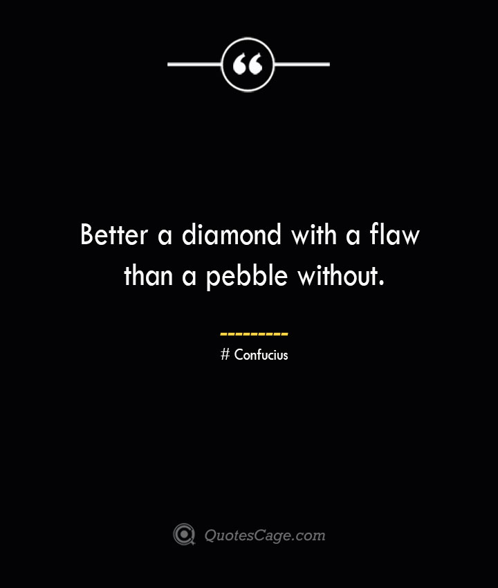 Better a diamond with a flaw than a pebble without.— Confucius