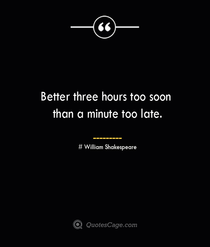 Better three hours too soon than a minute too late. William Shakespeare