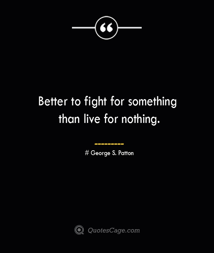 Better to fight for something than live for nothing.— George S. Patton