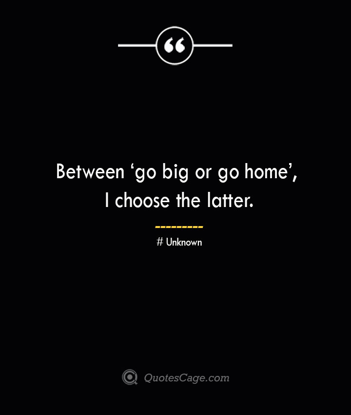 Between 'go big or go home I choose the latter.— Unknown