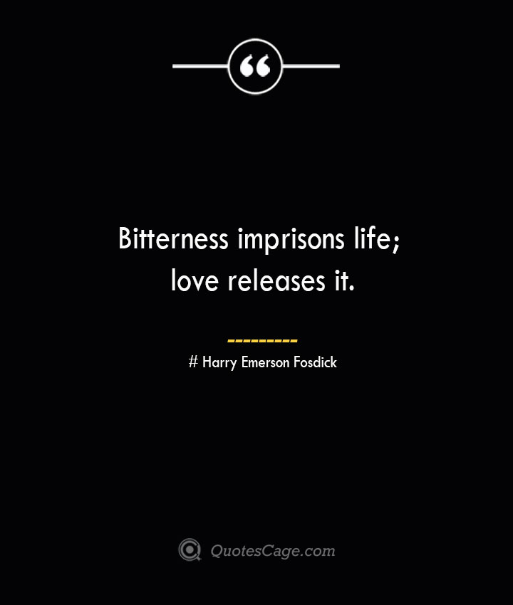 Bitterness imprisons life love releases it.— Harry Emerson Fosdick