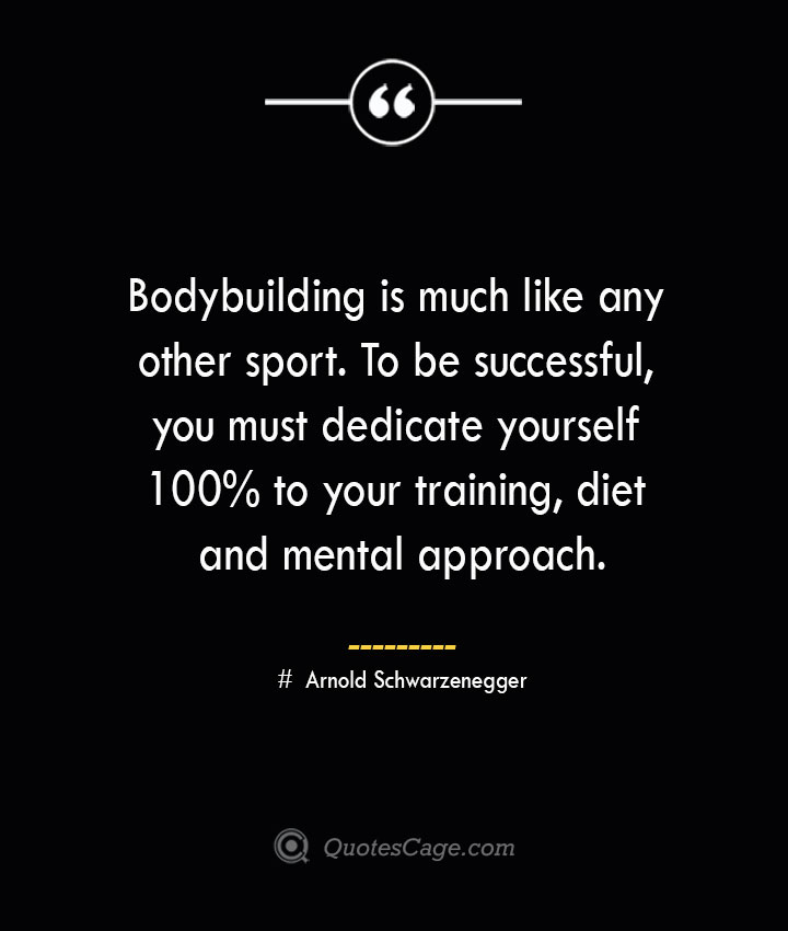 Bodybuilding is much like any other sport. To be successful you must dedicate yourself 100 to your training diet and mental approach.— Arnold Schwarzenegger