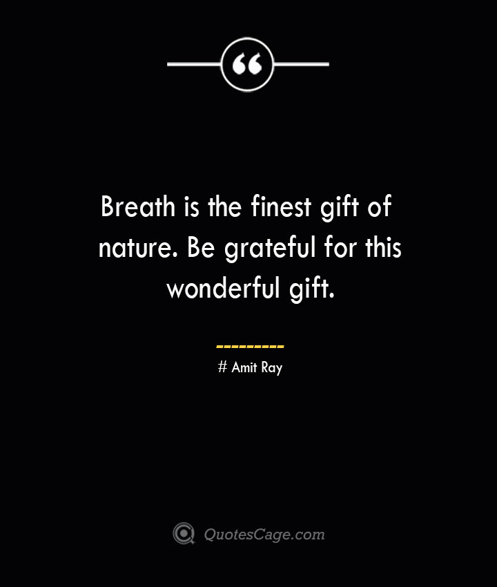 Breath is the finest gift of nature. Be grateful for this wonderful gift.— Amit Ray