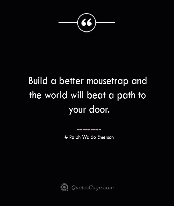 Build a better mousetrap and the world will beat a path to your door.— Ralph Waldo Emerson