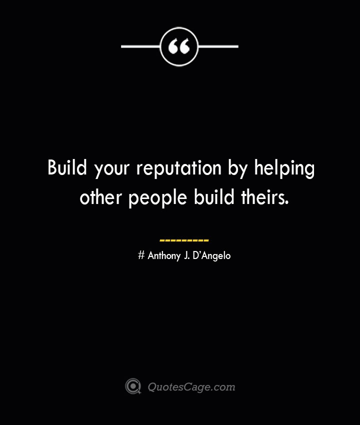 Build your reputation by helping other people build theirs.— Anthony J. DAngelo